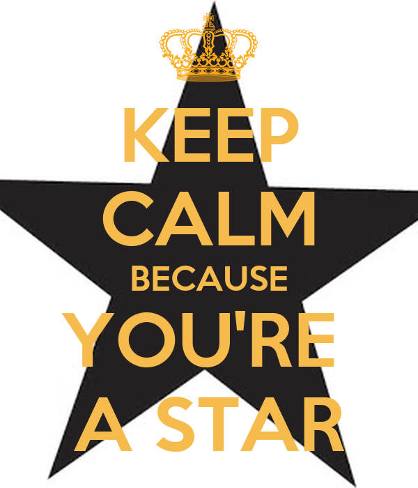 KEEP CALM BECAUSE YOU'RE  A STAR