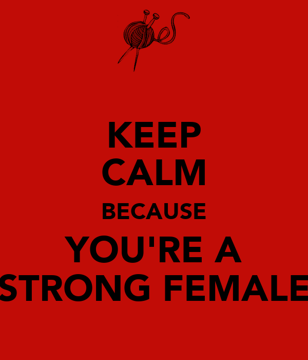KEEP CALM BECAUSE YOU'RE A STRONG FEMALE
