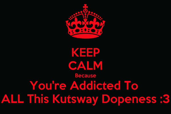 KEEP CALM Because You're Addicted To  ALL This Kutsway Dopeness :3