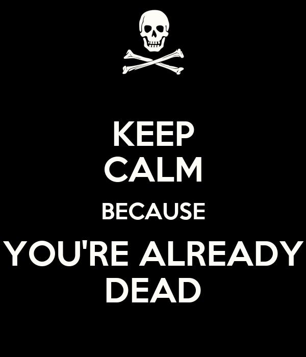 KEEP CALM BECAUSE YOU'RE ALREADY DEAD