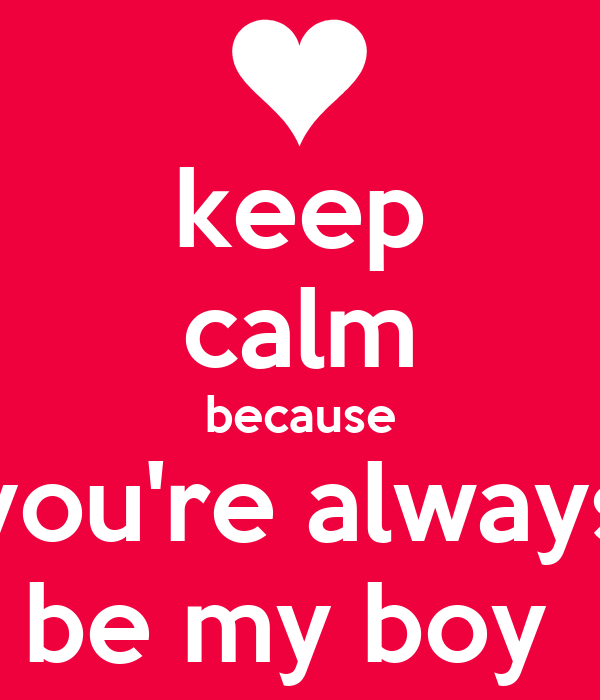 keep calm because you're always be my boy