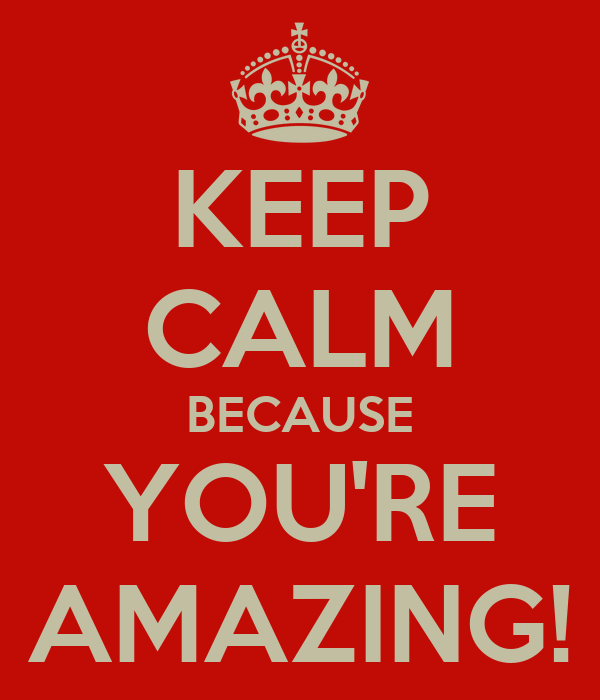 KEEP CALM BECAUSE YOU'RE AMAZING!