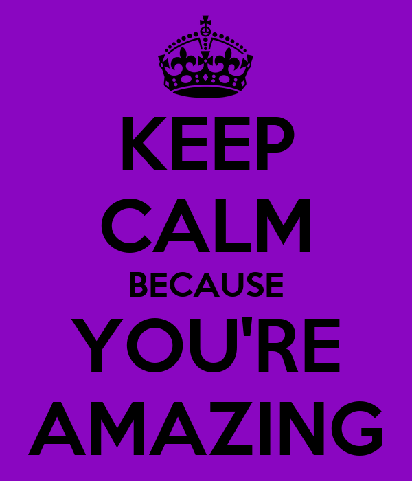 KEEP CALM BECAUSE YOU'RE AMAZING