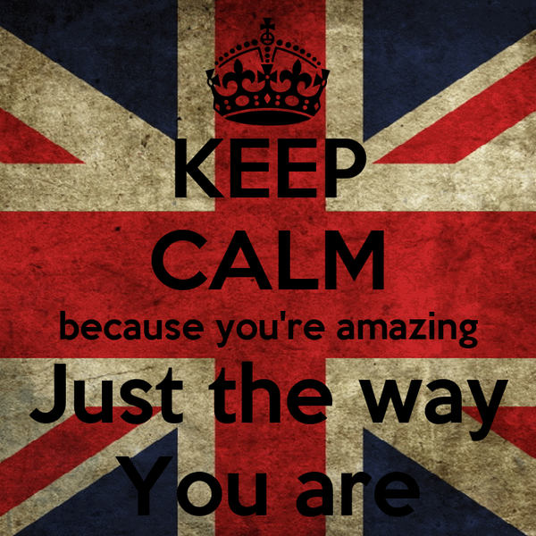 KEEP CALM because you're amazing Just the way You are