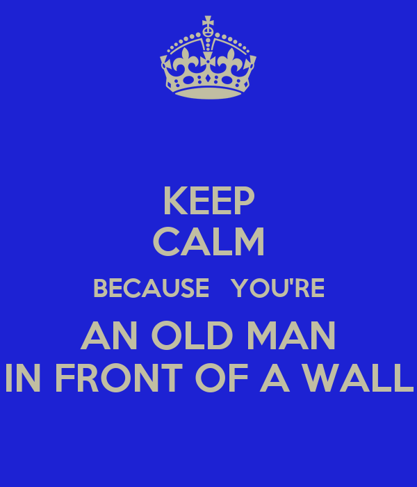 KEEP CALM BECAUSE   YOU'RE AN OLD MAN IN FRONT OF A WALL