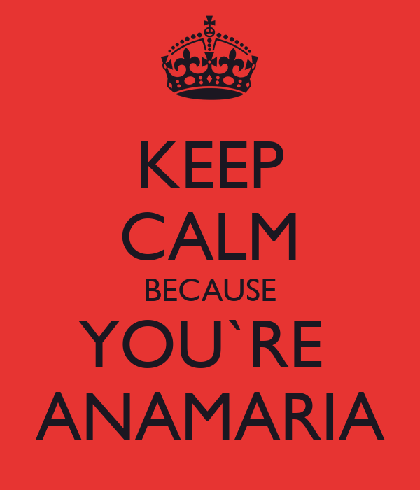 KEEP CALM BECAUSE YOU`RE  ANAMARIA