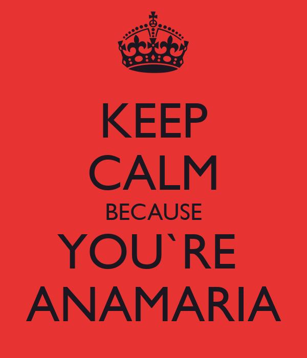 KEEP CALM BECAUSE YOU`RE  ANAMARIA