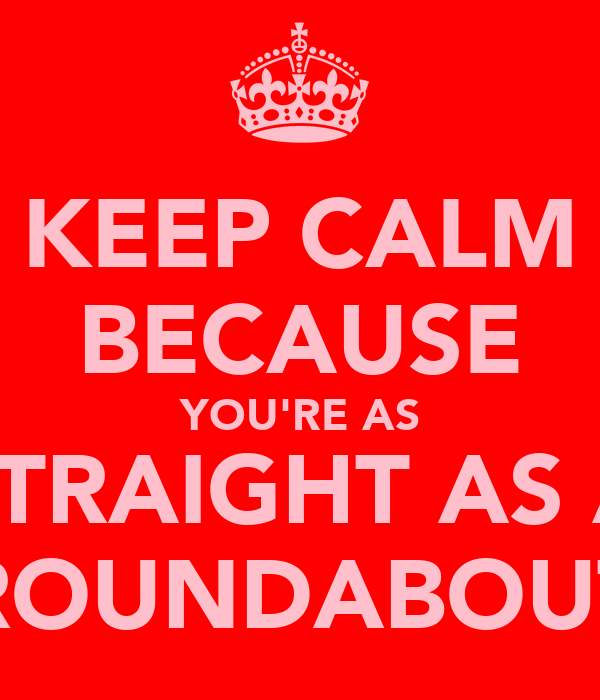 KEEP CALM BECAUSE YOU'RE AS STRAIGHT AS A ROUNDABOUT