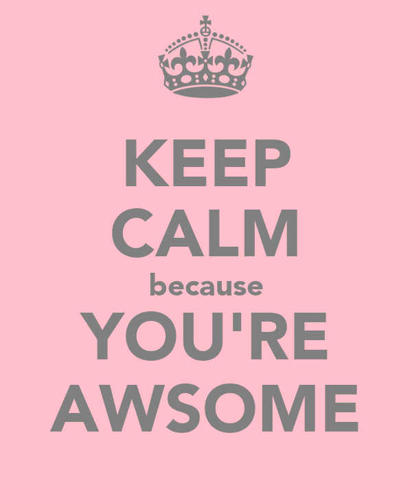KEEP CALM because YOU'RE AWSOME