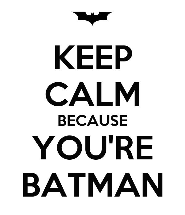 KEEP CALM BECAUSE YOU'RE BATMAN