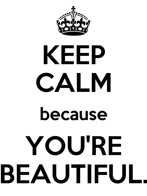 KEEP CALM because YOU'RE BEAUTIFUL.