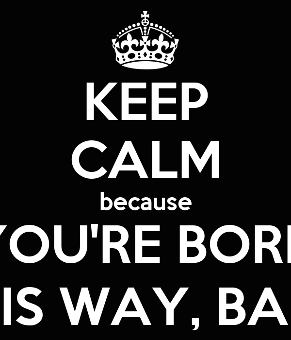 KEEP CALM because YOU'RE BORN THIS WAY, BABY