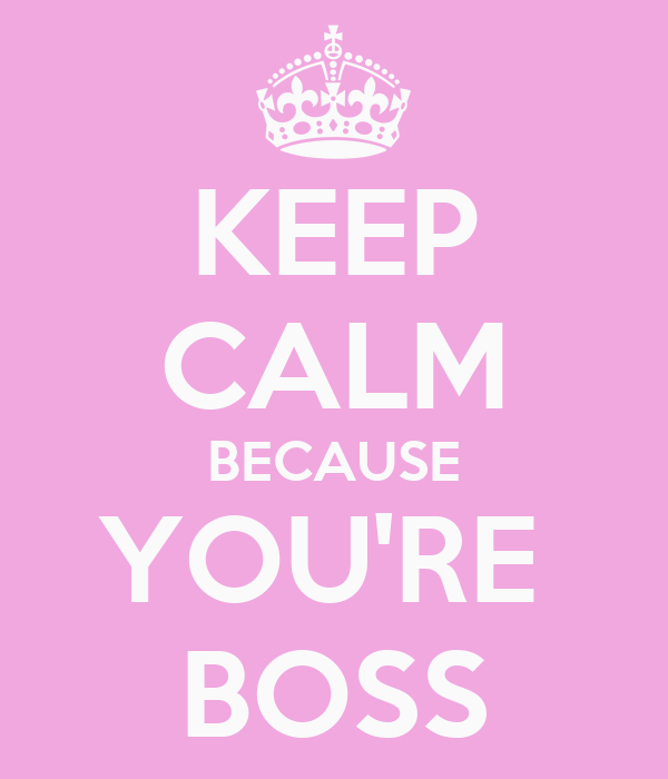 KEEP CALM BECAUSE YOU'RE  BOSS