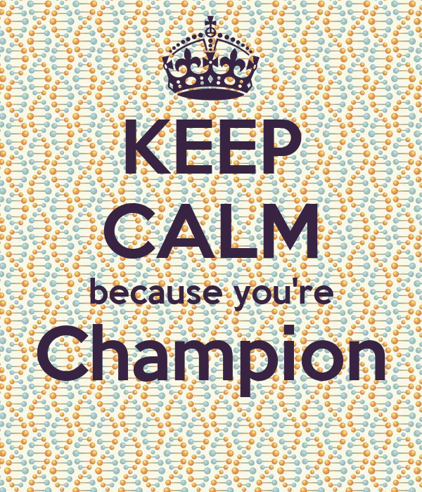 KEEP CALM because you're Champion