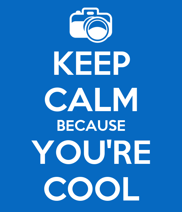 KEEP CALM BECAUSE YOU'RE COOL