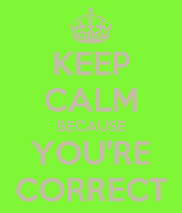 KEEP CALM BECAUSE YOU'RE CORRECT