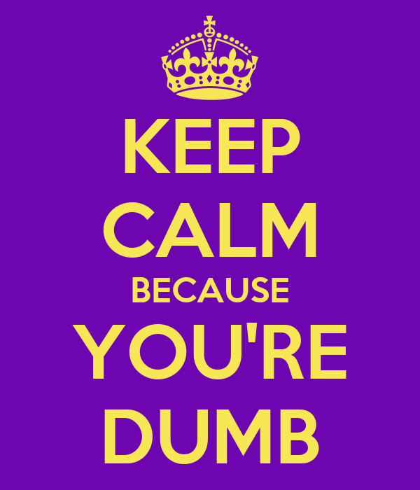 KEEP CALM BECAUSE YOU'RE DUMB