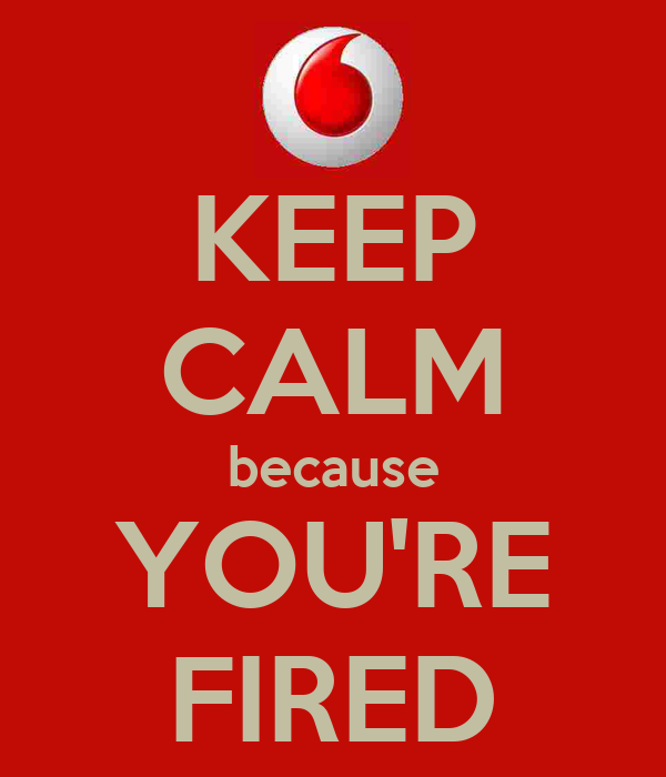 KEEP CALM because YOU'RE FIRED