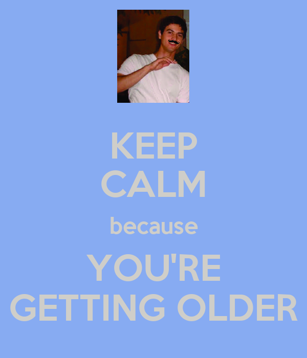 KEEP CALM because YOU'RE GETTING OLDER