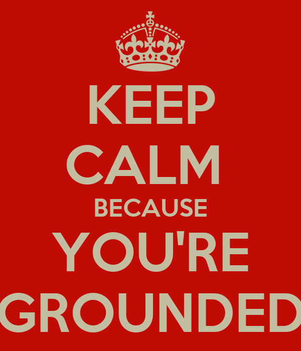 KEEP CALM  BECAUSE YOU'RE GROUNDED