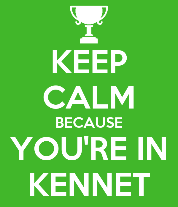 KEEP CALM BECAUSE YOU'RE IN KENNET