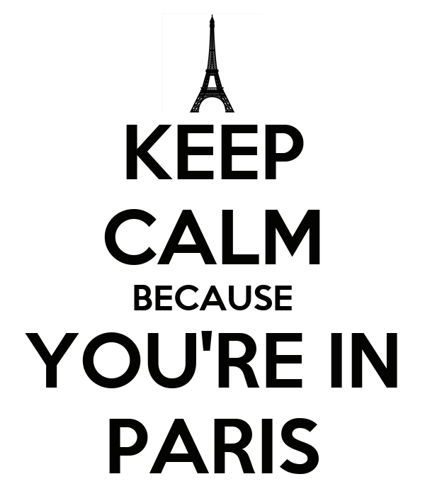 KEEP CALM BECAUSE YOU'RE IN PARIS