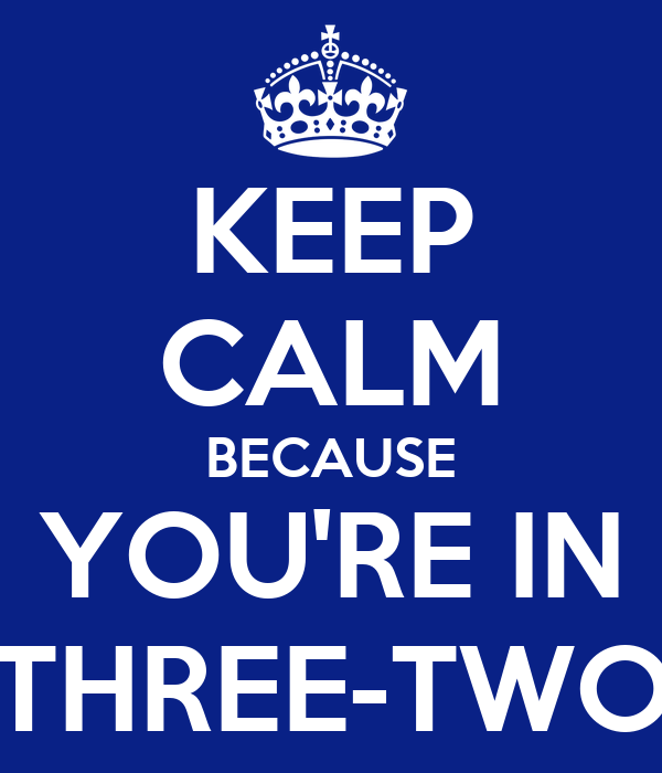 KEEP CALM BECAUSE YOU'RE IN THREE-TWO