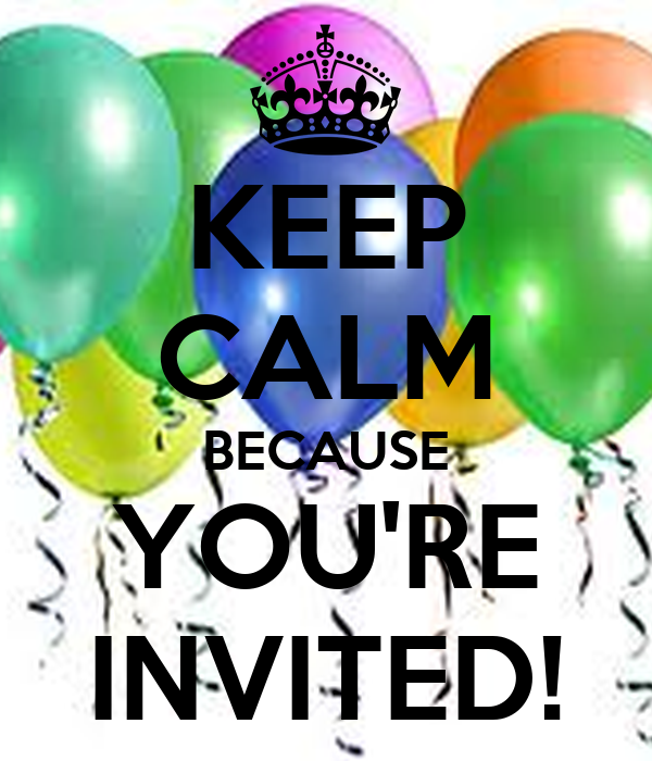 KEEP CALM BECAUSE YOU'RE INVITED!