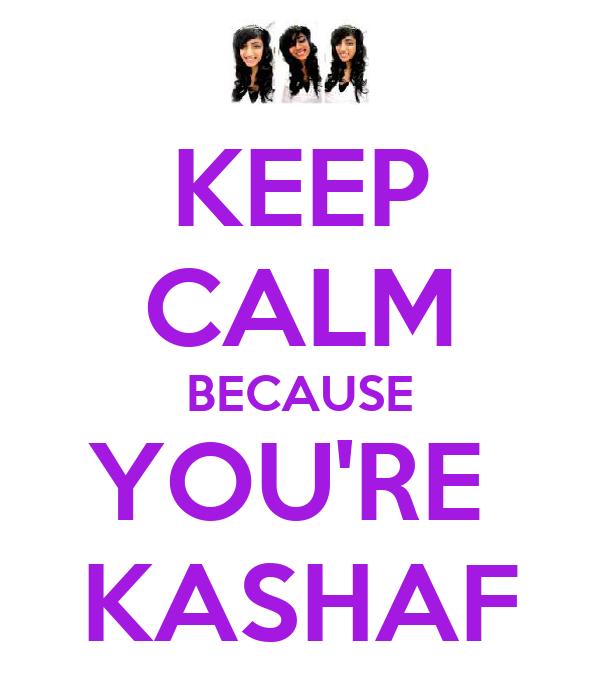 KEEP CALM BECAUSE YOU'RE  KASHAF
