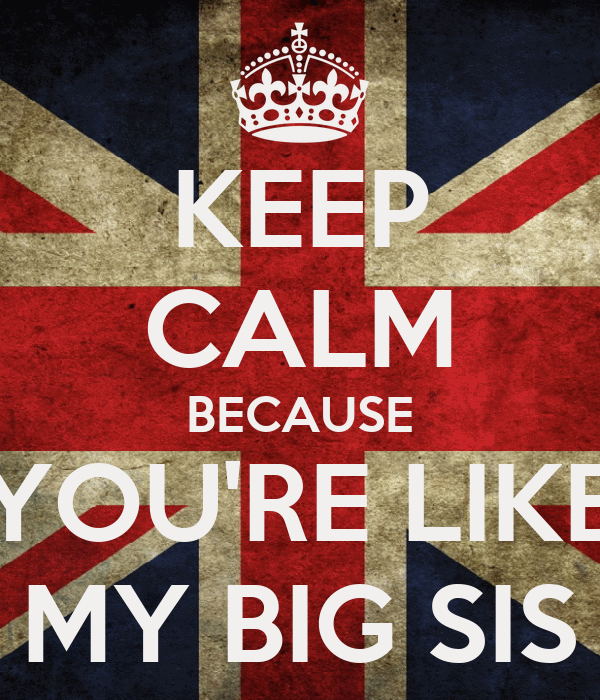 KEEP CALM BECAUSE YOU'RE LIKE MY BIG SIS
