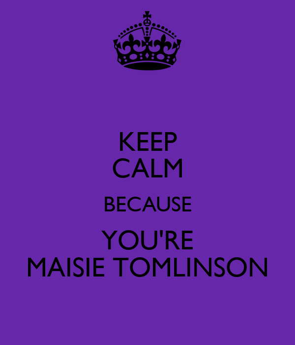 KEEP CALM BECAUSE YOU'RE MAISIE TOMLINSON