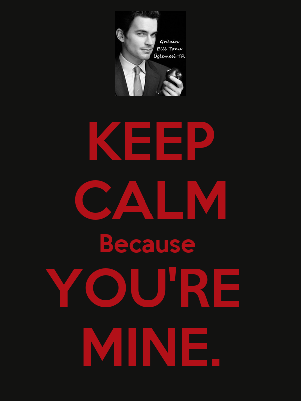 KEEP CALM Because  YOU'RE  MINE.