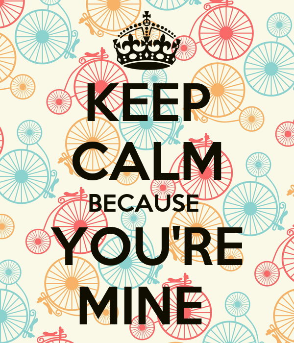 KEEP CALM BECAUSE  YOU'RE MINE