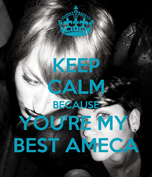 KEEP CALM BECAUSE YOU'RE MY  BEST AMECA