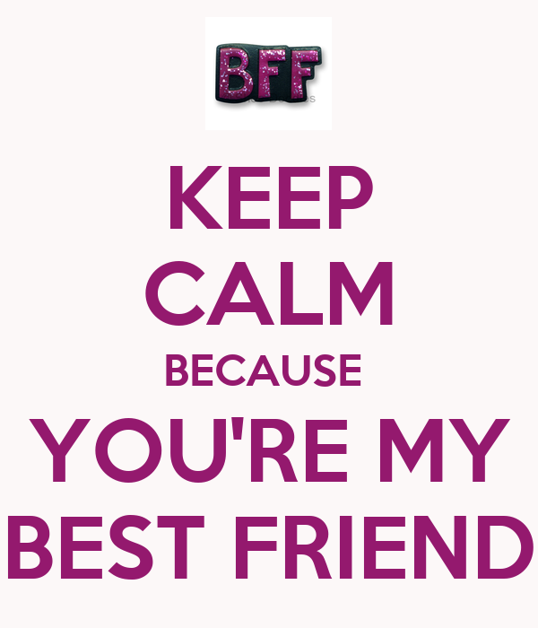 KEEP CALM BECAUSE  YOU'RE MY BEST FRIEND