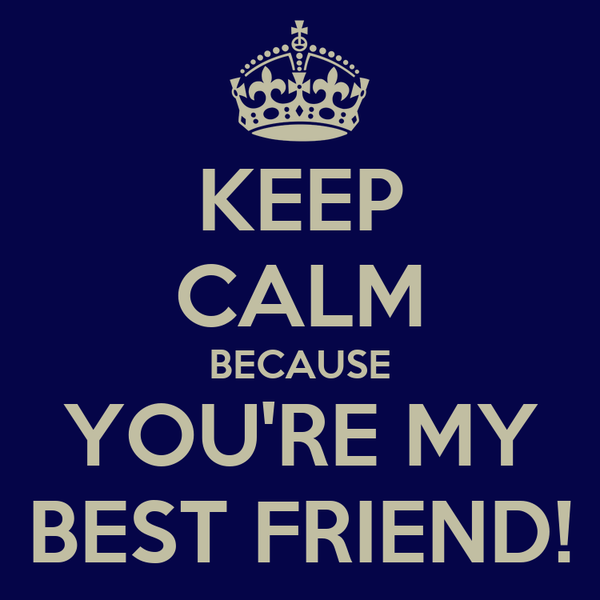 KEEP CALM BECAUSE YOU'RE MY BEST FRIEND!
