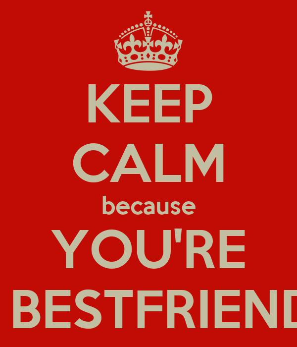 KEEP CALM because YOU'RE MY BESTFRIEND :D