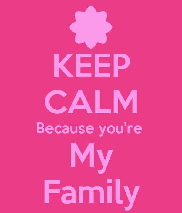 KEEP CALM Because you're  My Family