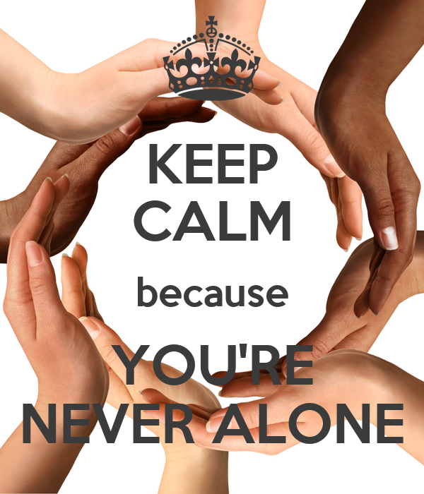 KEEP CALM because YOU'RE NEVER ALONE