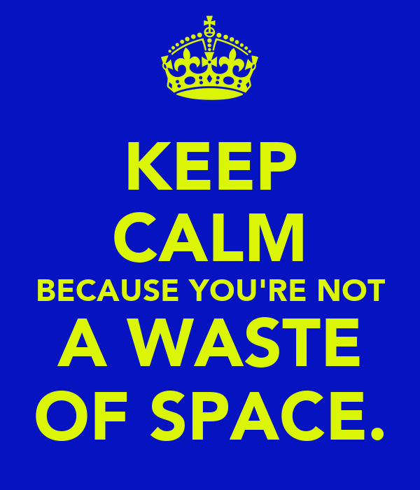 KEEP CALM BECAUSE YOU'RE NOT A WASTE OF SPACE.