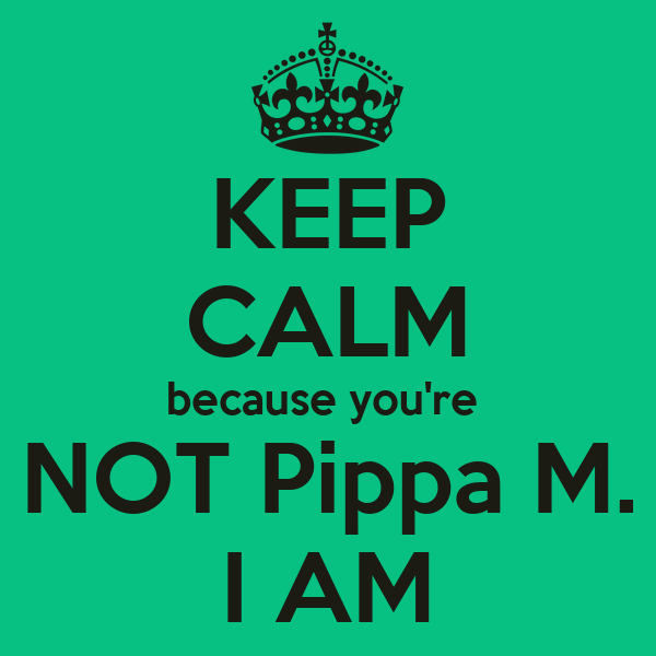 KEEP CALM because you're  NOT Pippa M. I AM