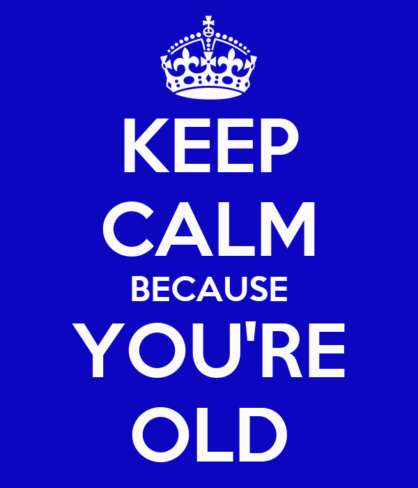 KEEP CALM BECAUSE YOU'RE OLD