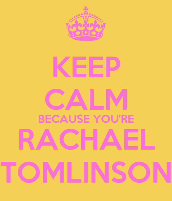KEEP CALM BECAUSE YOU'RE RACHAEL TOMLINSON