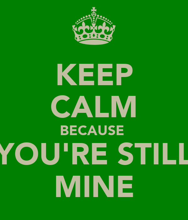 KEEP CALM BECAUSE  YOU'RE STILL MINE