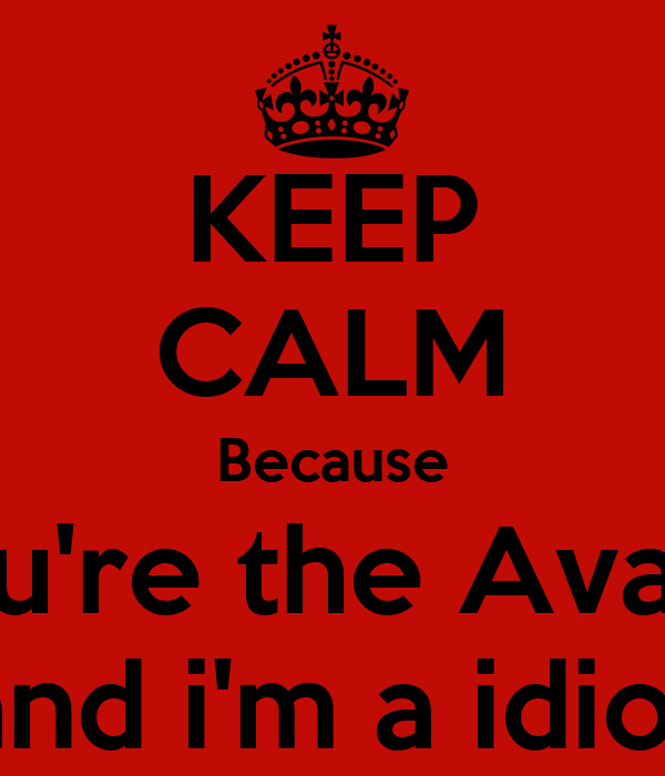 KEEP CALM Because You're the Avatar and i'm a idiot