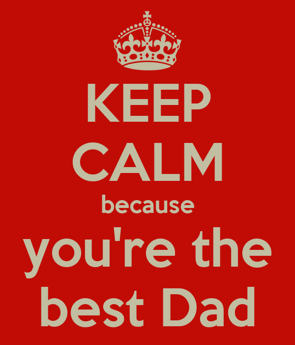 KEEP CALM because you're the best Dad