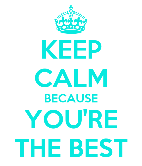 KEEP CALM BECAUSE YOU'RE THE BEST