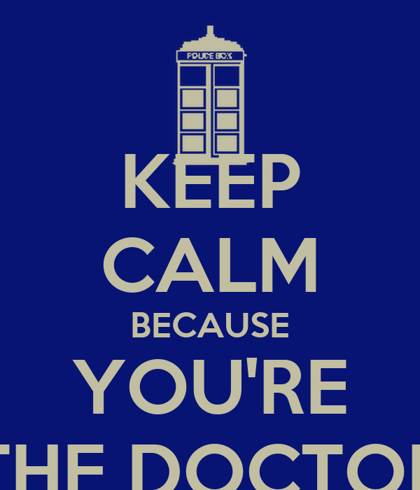 KEEP CALM BECAUSE YOU'RE THE DOCTOR