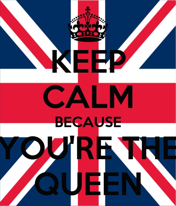 KEEP CALM BECAUSE YOU'RE THE QUEEN