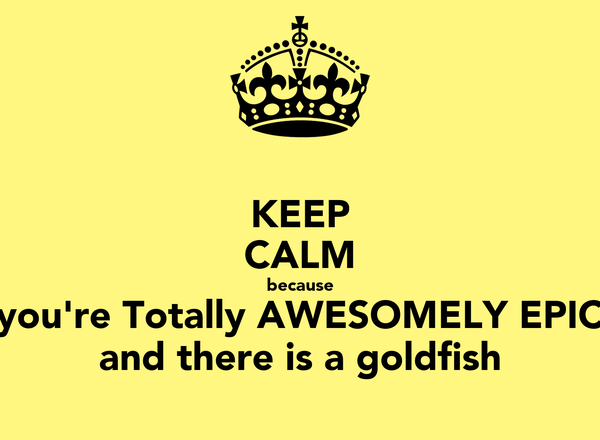 KEEP CALM because you're Totally AWESOMELY EPIC and there is a goldfish